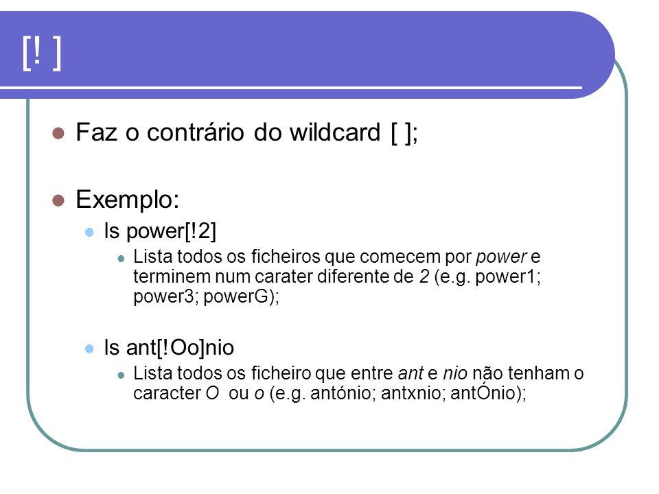 [! ] Faz o contrário do wildcard [ ]; Exemplo: ls power[!2]